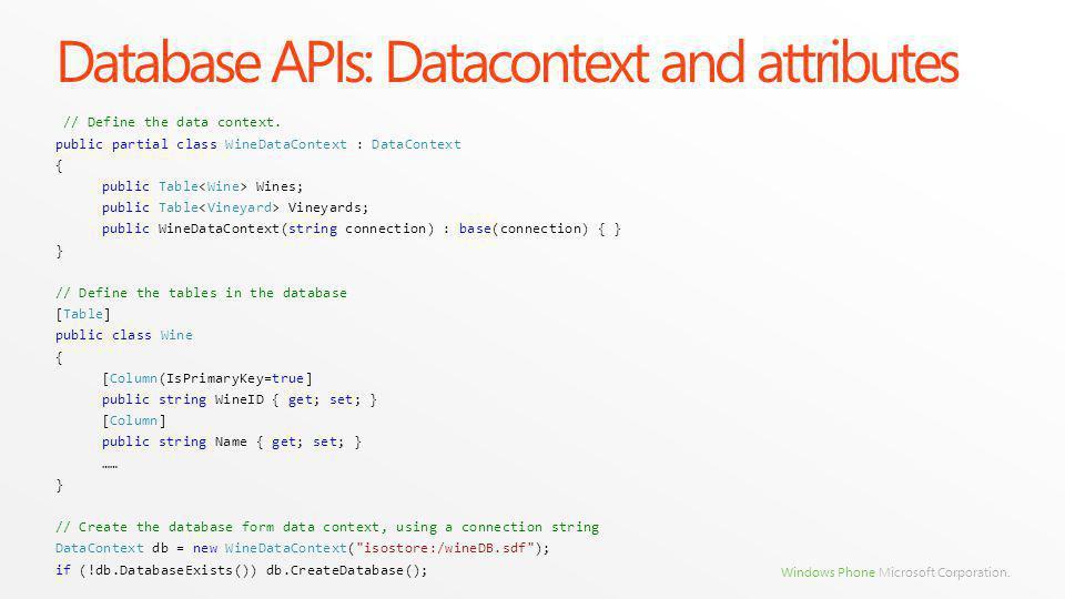 Windows Phone Microsoft Corporation. Database APIs: Datacontext and attributes // Define the data context. public partial class WineDataContext : Data