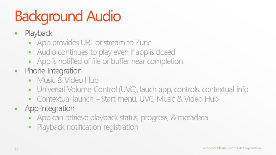 Windows Phone Microsoft Corporation. Background Audio Playback App provides URL or stream to Zune Audio continues to play even if app is closed App is
