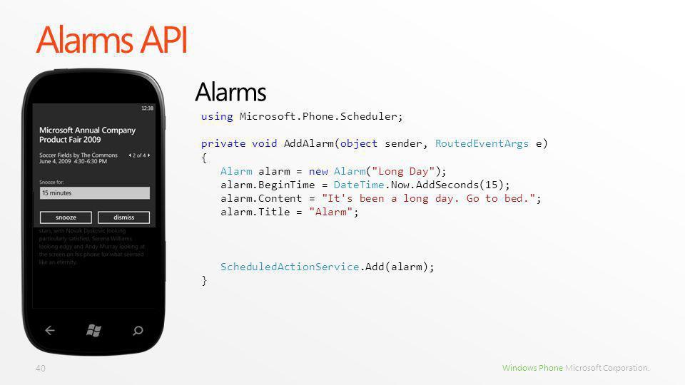 Windows Phone Microsoft Corporation. Alarms API 40 Alarms using Microsoft.Phone.Scheduler; private void AddAlarm(object sender, RoutedEventArgs e) { A