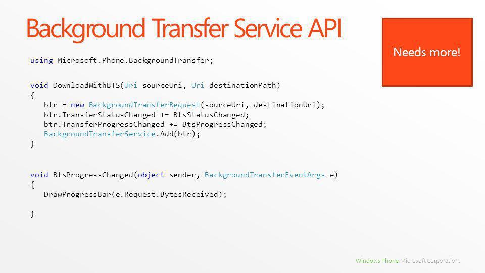Windows Phone Microsoft Corporation. Background Transfer Service API void DownloadWithBTS(Uri sourceUri, Uri destinationPath) { btr = new BackgroundTr
