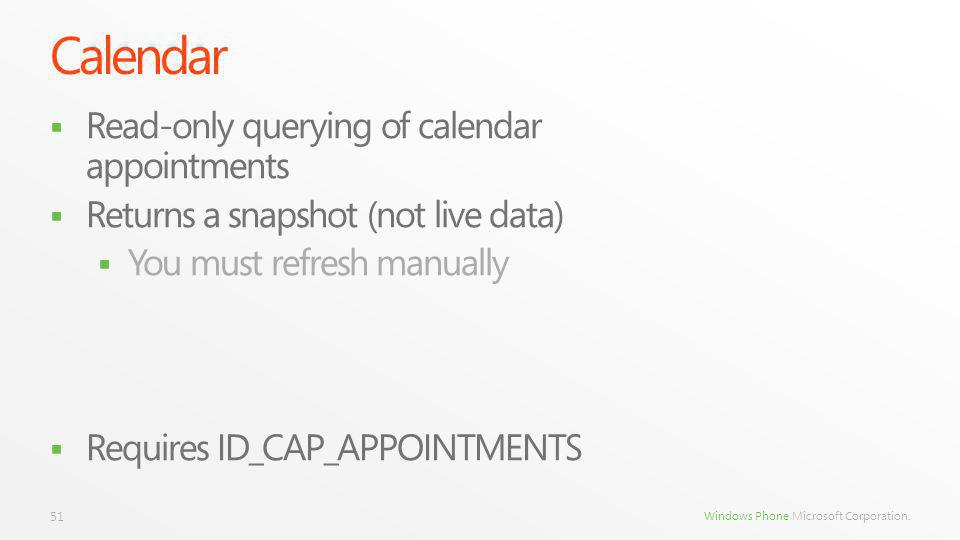 Windows Phone Microsoft Corporation. Calendar Read-only querying of calendar appointments Returns a snapshot (not live data) You must refresh manually