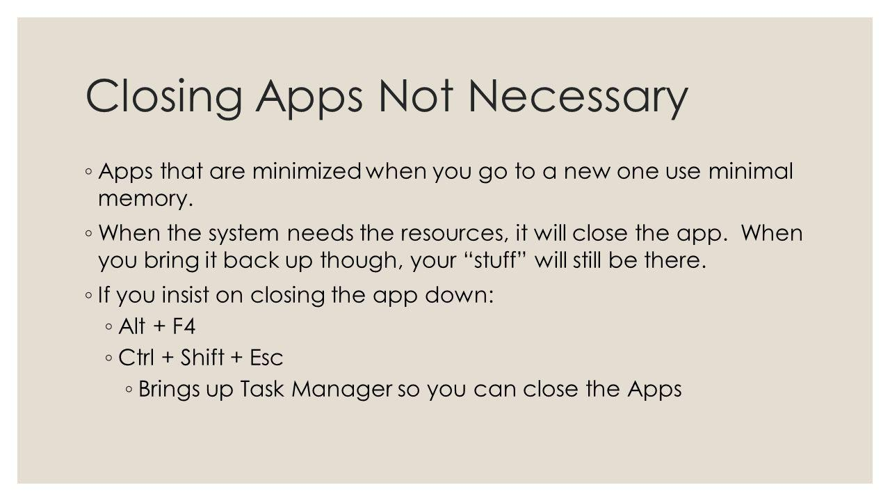 Closing Apps Not Necessary Apps that are minimized when you go to a new one use minimal memory. When the system needs the resources, it will close the