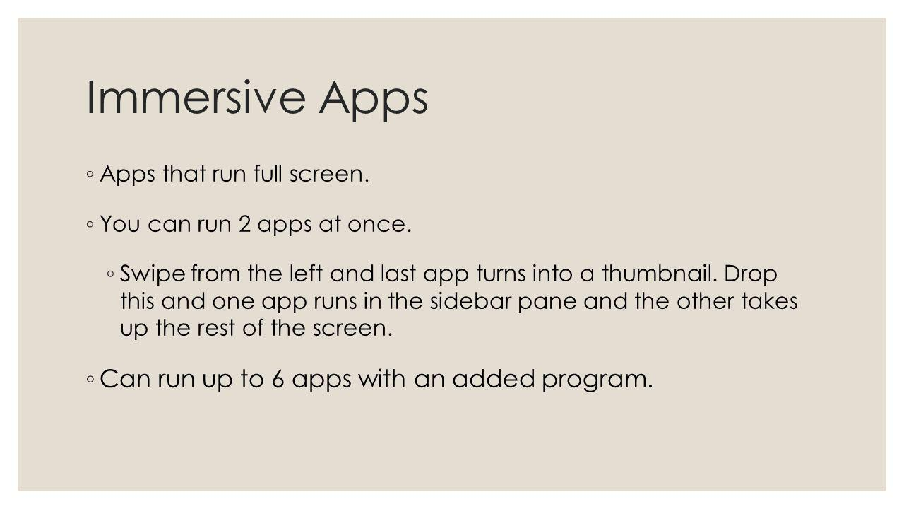 Immersive Apps Apps that run full screen. You can run 2 apps at once.