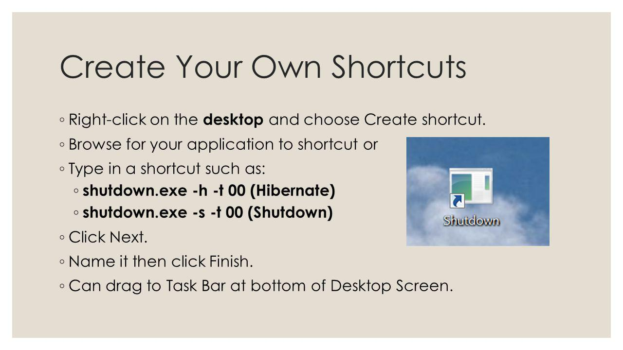 Create Your Own Shortcuts Right-click on the desktop and choose Create shortcut. Browse for your application to shortcut or Type in a shortcut such as