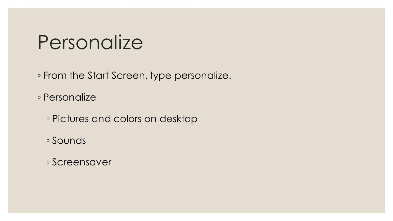 Personalize From the Start Screen, type personalize. Personalize Pictures and colors on desktop Sounds Screensaver