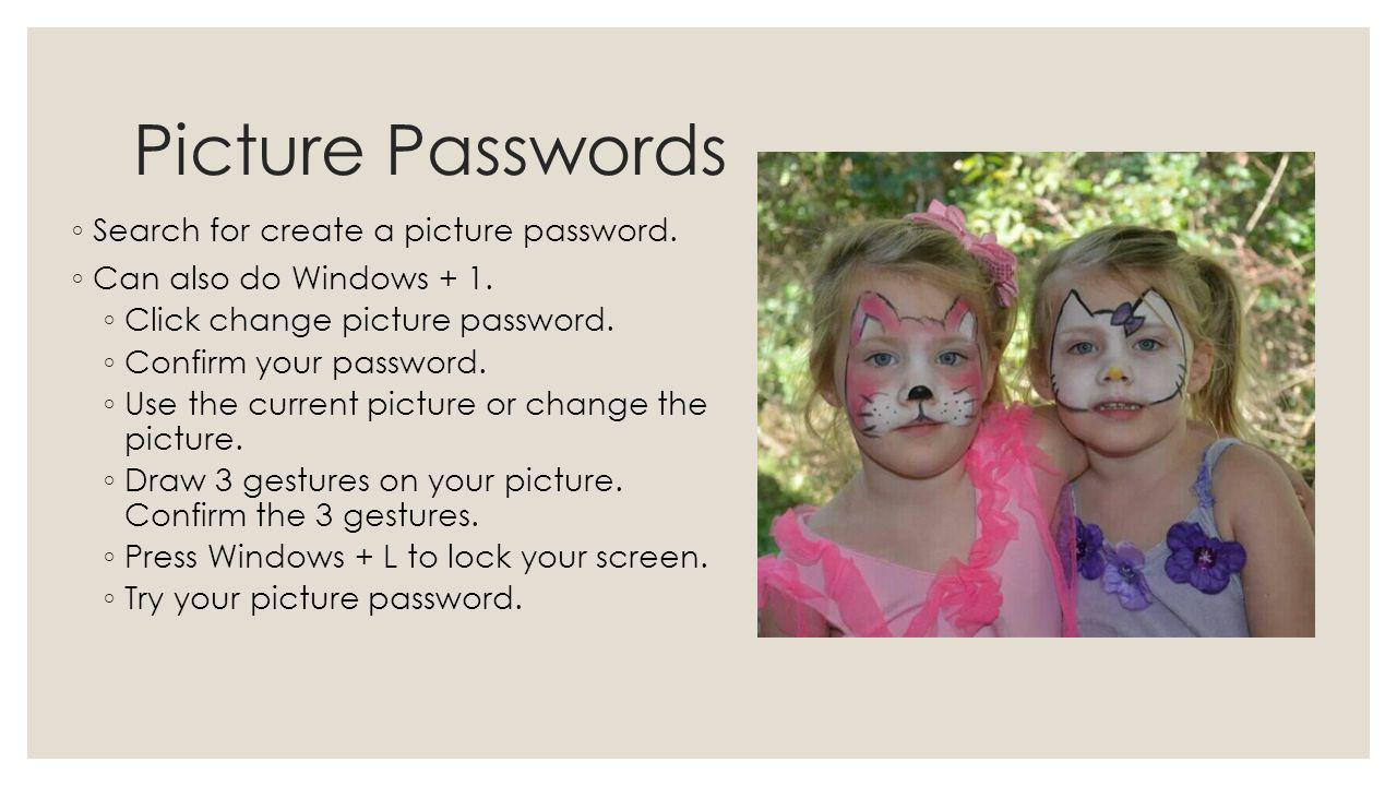 Picture Passwords Search for create a picture password. Can also do Windows + 1. Click change picture password. Confirm your password. Use the current