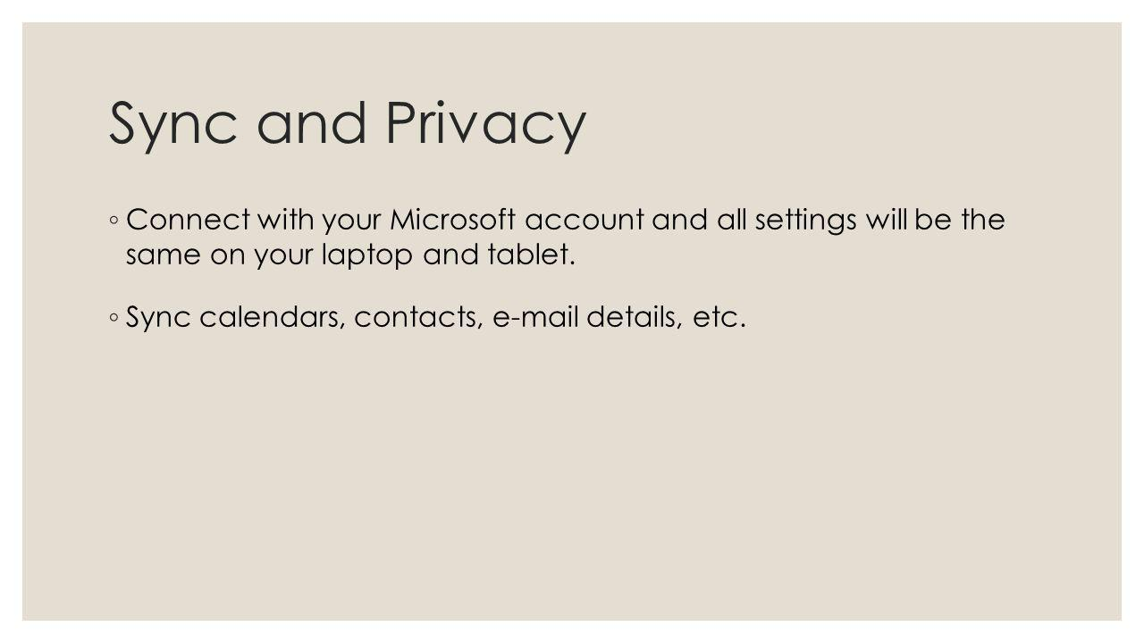 Sync and Privacy Connect with your Microsoft account and all settings will be the same on your laptop and tablet. Sync calendars, contacts, e-mail det