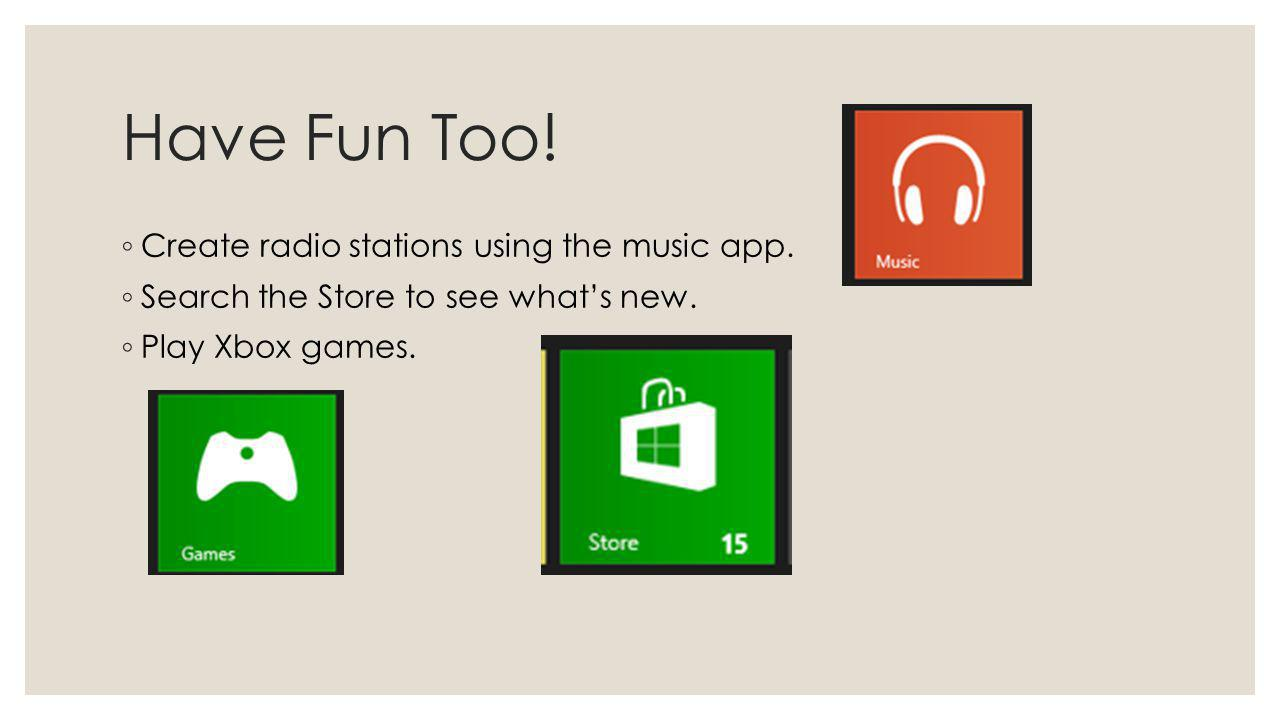 Have Fun Too! Create radio stations using the music app. Search the Store to see whats new. Play Xbox games.