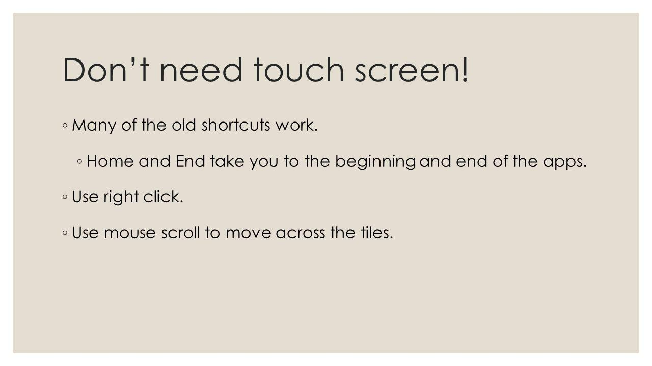 Dont need touch screen! Many of the old shortcuts work. Home and End take you to the beginning and end of the apps. Use right click. Use mouse scroll