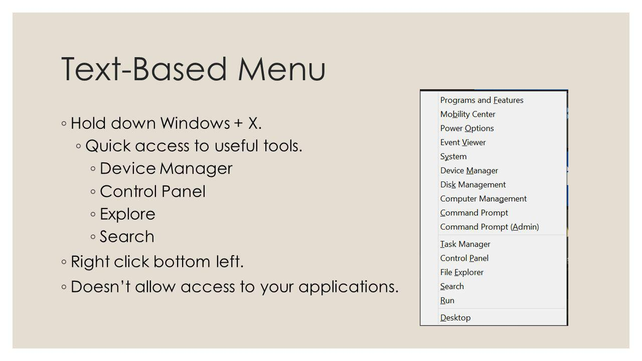 Text-Based Menu Hold down Windows + X. Quick access to useful tools. Device Manager Control Panel Explore Search Right click bottom left. Doesnt allow