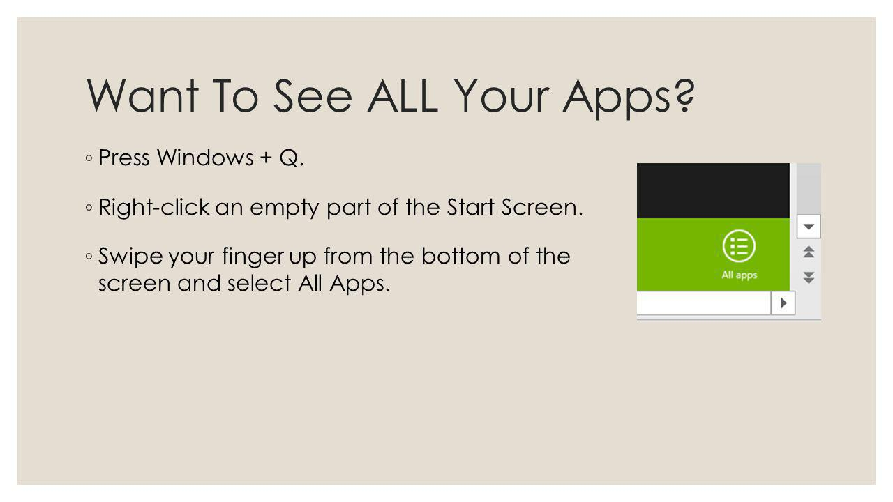 Want To See ALL Your Apps? Press Windows + Q. Right-click an empty part of the Start Screen. Swipe your finger up from the bottom of the screen and se