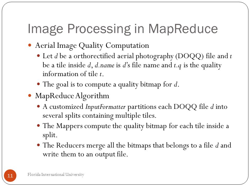 Image Processing in MapReduce Aerial Image Quality Computation Let d be a orthorectified aerial photography (DOQQ) file and t be a tile inside d, d.name is ds file name and t.q is the quality information of tile t.