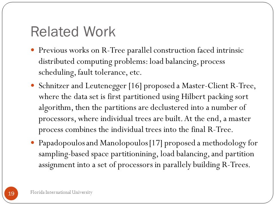 Related Work Previous works on R-Tree parallel construction faced intrinsic distributed computing problems: load balancing, process scheduling, fault tolerance, etc.