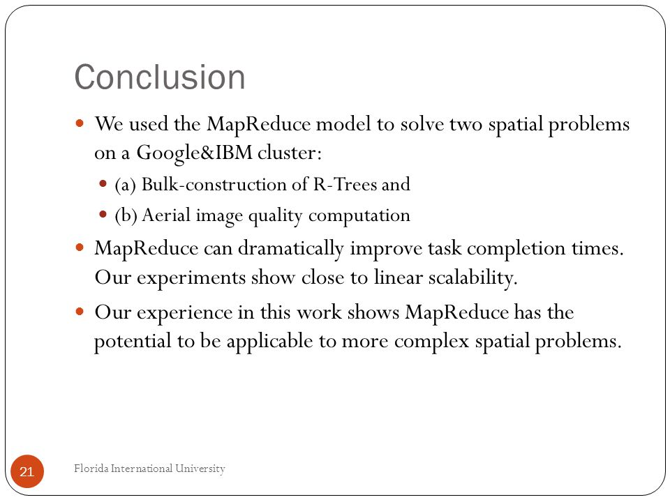 Conclusion We used the MapReduce model to solve two spatial problems on a Google&IBM cluster: (a) Bulk-construction of R-Trees and (b) Aerial image quality computation MapReduce can dramatically improve task completion times.