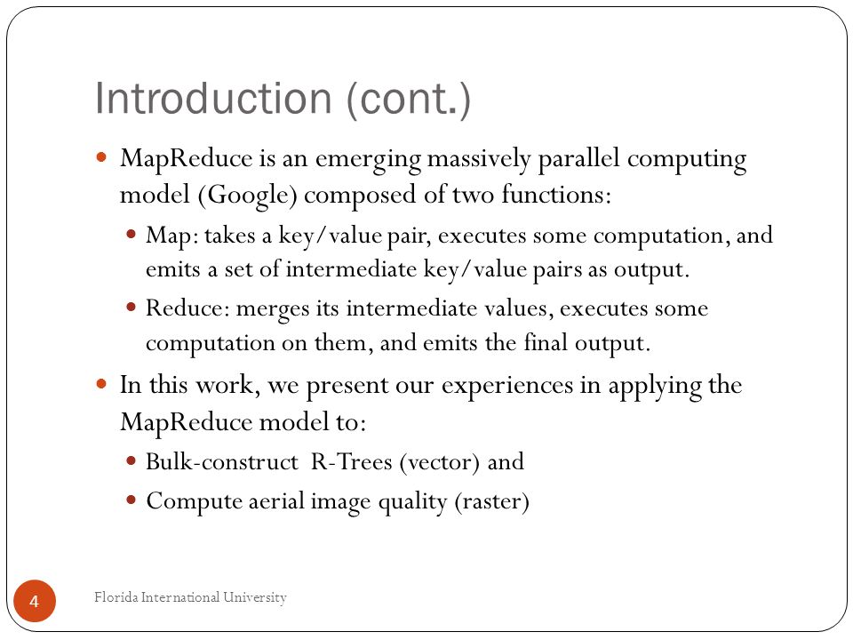 Introduction (cont.) MapReduce is an emerging massively parallel computing model (Google) composed of two functions: Map: takes a key/value pair, executes some computation, and emits a set of intermediate key/value pairs as output.