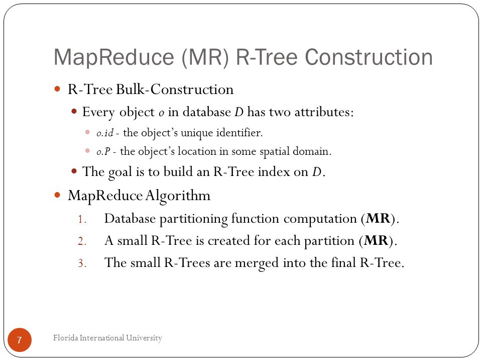 MapReduce (MR) R-Tree Construction R-Tree Bulk-Construction Every object o in database D has two attributes: o.id - the objects unique identifier.