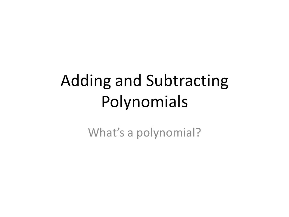 Adding and Subtracting Polynomials Whats a polynomial