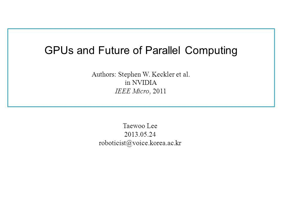 For Parallel Programmability, Programmers must be able to Represent data access pattern and data placement ( Memory model is no more flat, coalesced access) Deal thousands of threads Choose what kind of processing cores their tasks are running on ( heterogeneity will be increased) Also, coherence and consistency should be relaxed to facilitate grater memory-level parallelism – the cost of coherence protocol is too high – Sol) Give programmers selective coherence http://voice.korea.ac.kr p.12