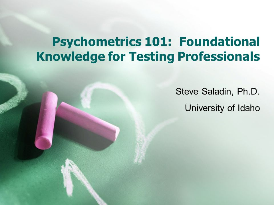 Psychometrics 101: Foundational Knowledge for Testing Professionals Steve Saladin, Ph.D.