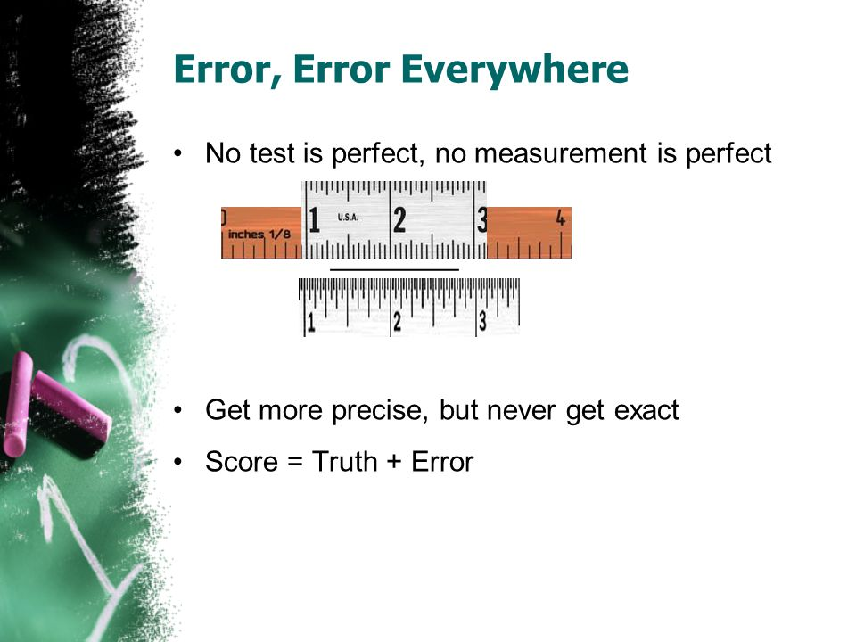 Error, Error Everywhere No test is perfect, no measurement is perfect ________ Get more precise, but never get exact Score = Truth + Error
