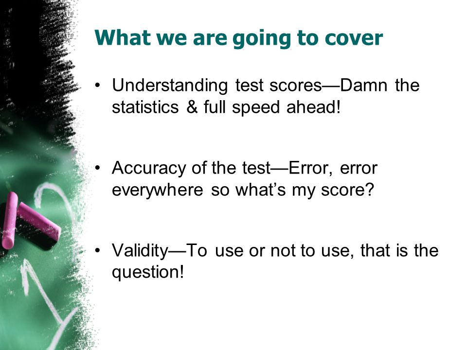 What we are going to cover Understanding test scoresDamn the statistics & full speed ahead.