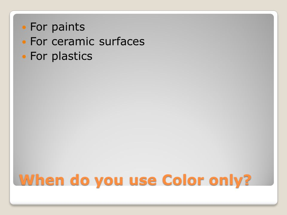 When do you use Color only For paints For ceramic surfaces For plastics