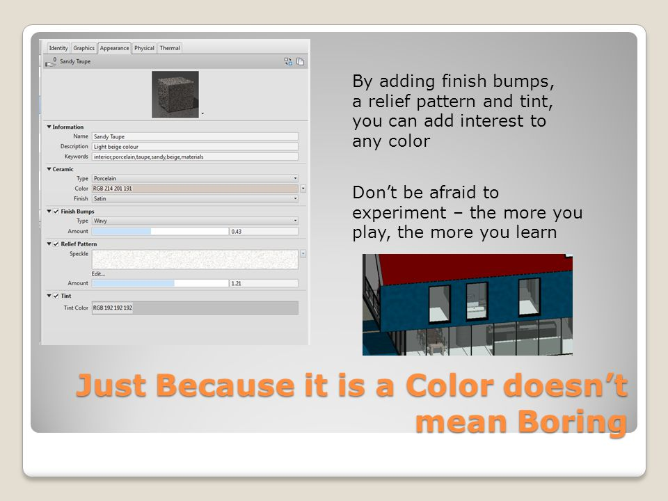 Just Because it is a Color doesnt mean Boring By adding finish bumps, a relief pattern and tint, you can add interest to any color Dont be afraid to experiment – the more you play, the more you learn