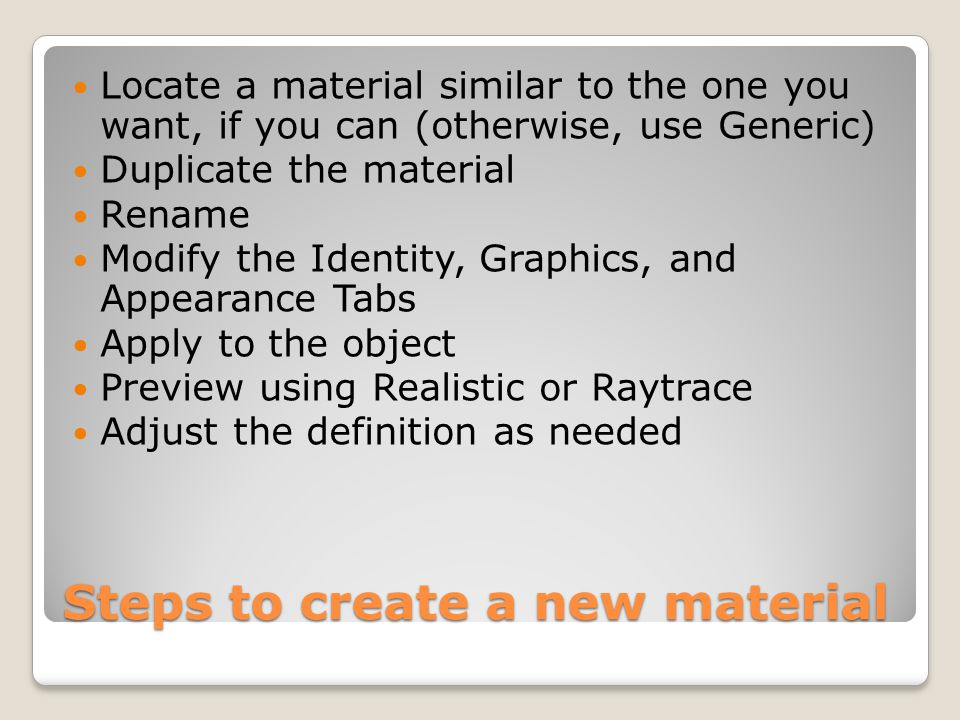 Steps to create a new material Locate a material similar to the one you want, if you can (otherwise, use Generic) Duplicate the material Rename Modify the Identity, Graphics, and Appearance Tabs Apply to the object Preview using Realistic or Raytrace Adjust the definition as needed