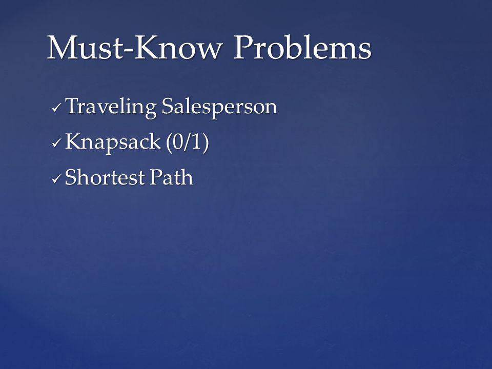 Traveling Salesperson Traveling Salesperson Knapsack (0/1) Knapsack (0/1) Shortest Path Shortest Path Must-Know Problems