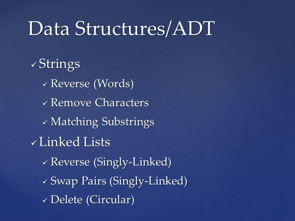 Strings Strings Reverse (Words) Reverse (Words) Remove Characters Remove Characters Matching Substrings Matching Substrings Linked Lists Linked Lists Reverse (Singly-Linked) Reverse (Singly-Linked) Swap Pairs (Singly-Linked) Swap Pairs (Singly-Linked) Delete (Circular) Delete (Circular) Data Structures/ADT