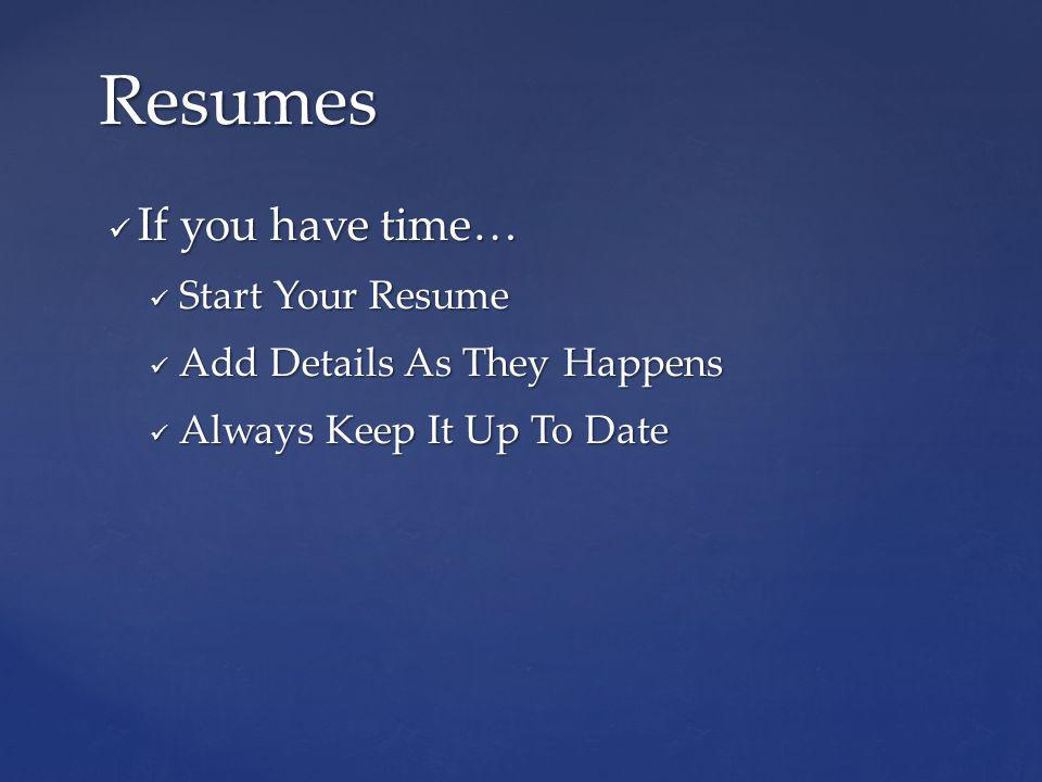 If you have time… If you have time… Start Your Resume Start Your Resume Add Details As They Happens Add Details As They Happens Always Keep It Up To Date Always Keep It Up To Date Resumes