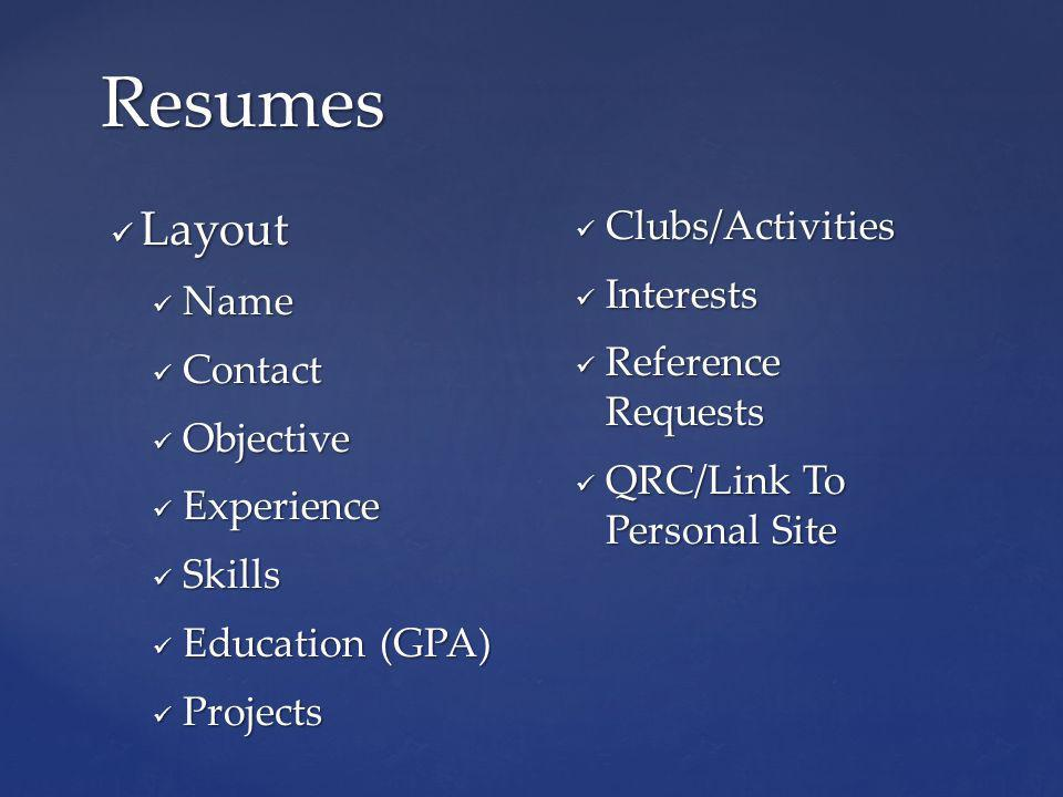Layout Layout Name Name Contact Contact Objective Objective Experience Experience Skills Skills Education (GPA) Education (GPA) Projects Projects Clubs/Activities Clubs/Activities Interests Interests Reference Requests Reference Requests QRC/Link To Personal Site QRC/Link To Personal Site Resumes