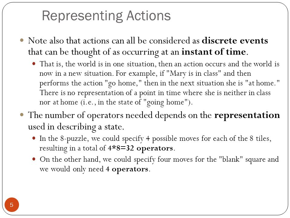 Representing states 6 At any moment, the relevant world is represented as a state Initial (start) state: S An action (or an operation) changes the current state to another state (if it is applied): state transition An action can be taken (applicable) only if its precondition is met by the current state For a given state, there might be more than one applicable actions Goal state: a state satisfies the goal description or passes the goal test Dead-end state: a non-goal state to which no action is applicable