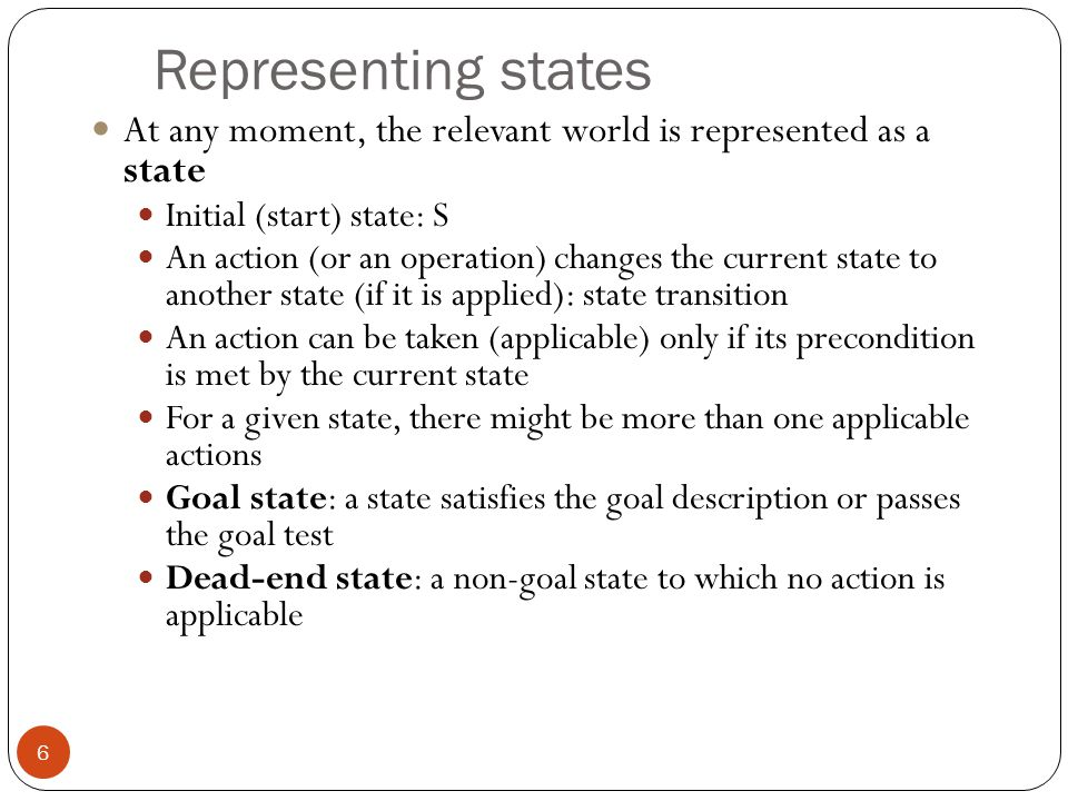 Representing states 7 State space: Includes the initial state S and all other states that are reachable from S by a sequence of actions A state space can be organized as a graph: nodes: states in the space arcs: actions/operations The size of a problem is usually described in terms of the number of states (or the size of the state space) that are possible.