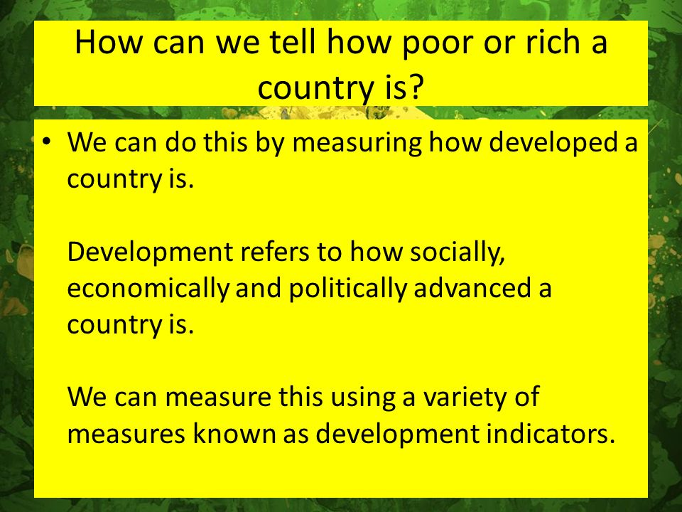 How can we tell how poor or rich a country is? We can do this by measuring how developed a country is. Development refers to how socially, economicall