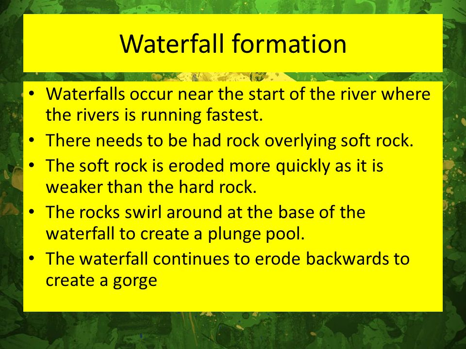 Waterfalls occur near the start of the river where the rivers is running fastest. There needs to be had rock overlying soft rock. The soft rock is ero