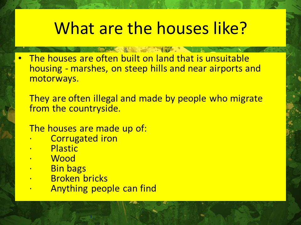 What are the houses like? The houses are often built on land that is unsuitable housing - marshes, on steep hills and near airports and motorways. The