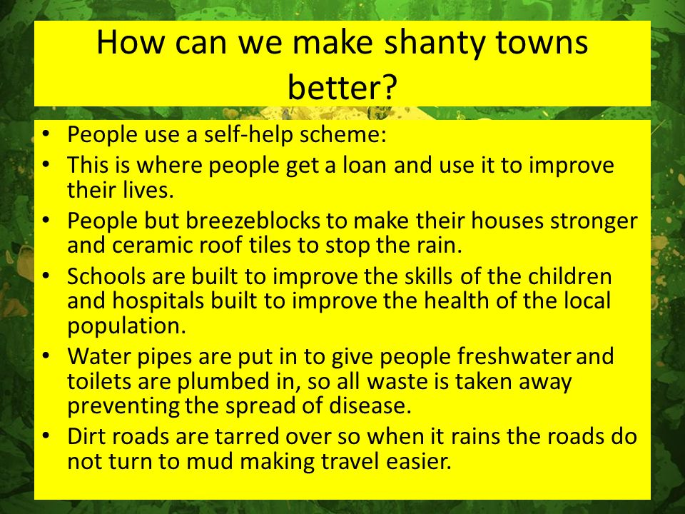 How can we make shanty towns better? People use a self-help scheme: This is where people get a loan and use it to improve their lives. People but bree