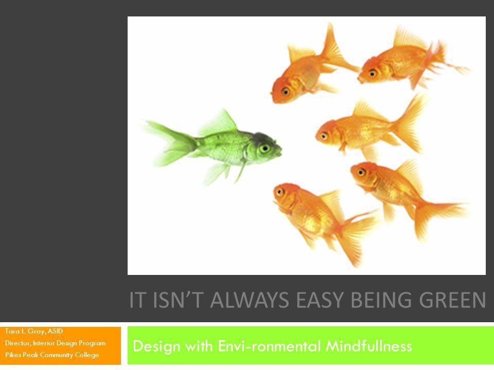 IT ISNT ALWAYS EASY BEING GREEN Design with Envi-ronmental Mindfullness Tara L. Gray, ASID Director, Interior Design Program Pikes Peak Community Coll