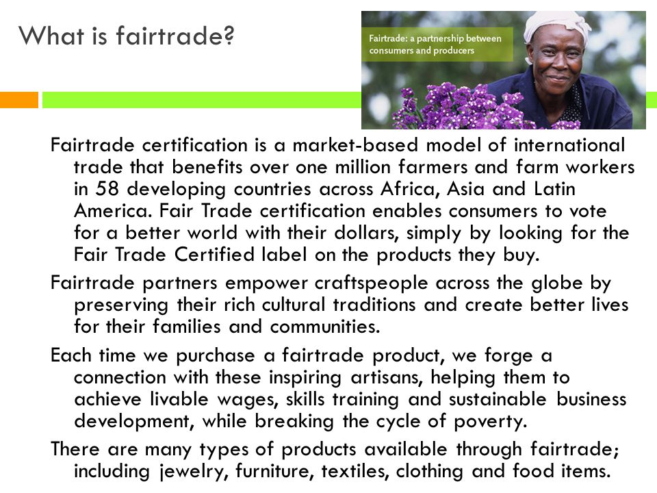 What is fairtrade? Fairtrade certification is a market-based model of international trade that benefits over one million farmers and farm workers in 5