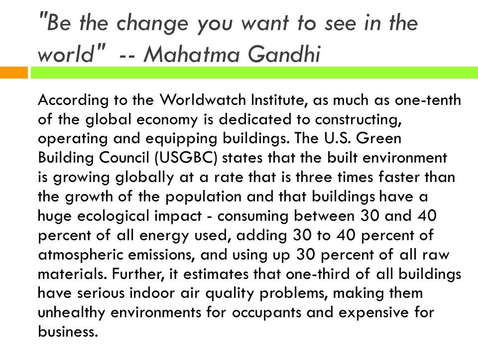 Be the change you want to see in the world -- Mahatma Gandhi According to the Worldwatch Institute, as much as one-tenth of the global economy is dedicated to constructing, operating and equipping buildings.