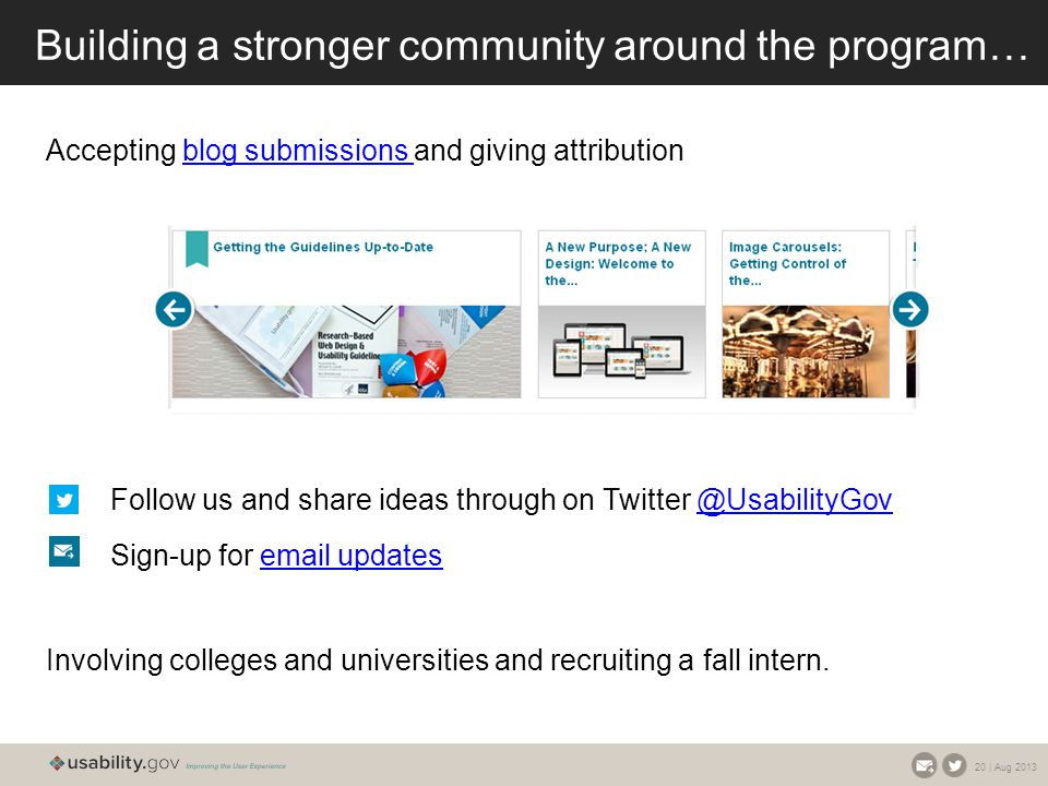 20 | Aug 2013 Building a stronger community around the program… Accepting blog submissions and giving attributionblog submissions Follow us and share ideas through on Twitter @UsabilityGov@UsabilityGov Sign-up for email updatesemail updates Involving colleges and universities and recruiting a fall intern.