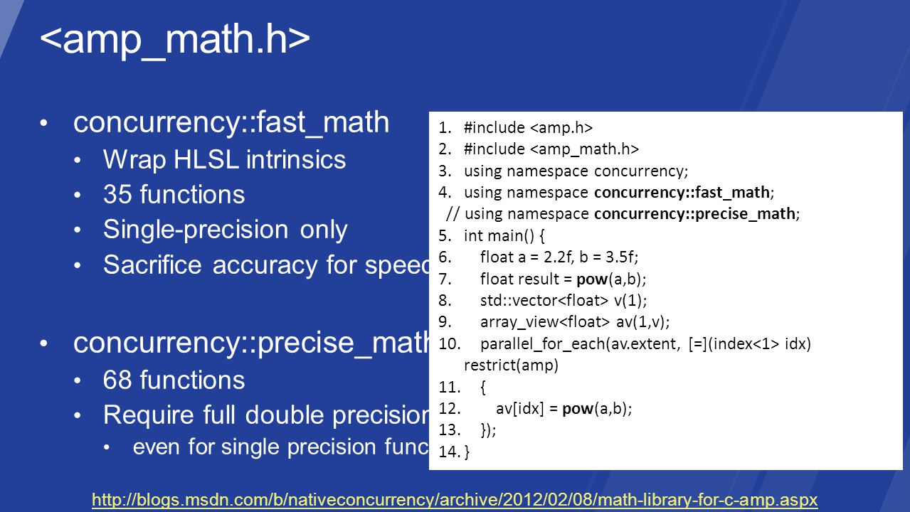 http://blogs.msdn.com/b/nativeconcurrency/archive/2012/02/08/math-library-for-c-amp.aspx 1.#include 2.#include 3.using namespace concurrency; 4.using namespace concurrency::fast_math; // using namespace concurrency::precise_math; 5.int main() { 6.