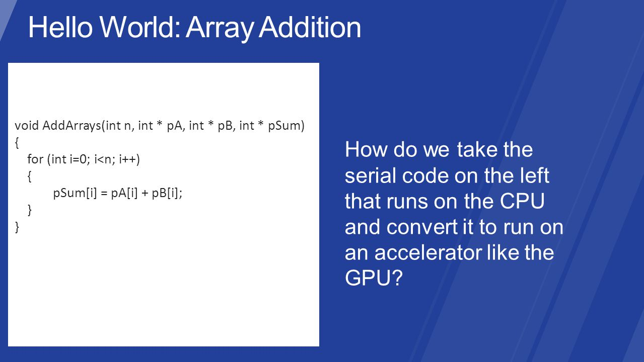 void AddArrays(int n, int * pA, int * pB, int * pSum) { for (int i=0; i<n; i++) { pSum[i] = pA[i] + pB[i]; } How do we take the serial code on the left that runs on the CPU and convert it to run on an accelerator like the GPU