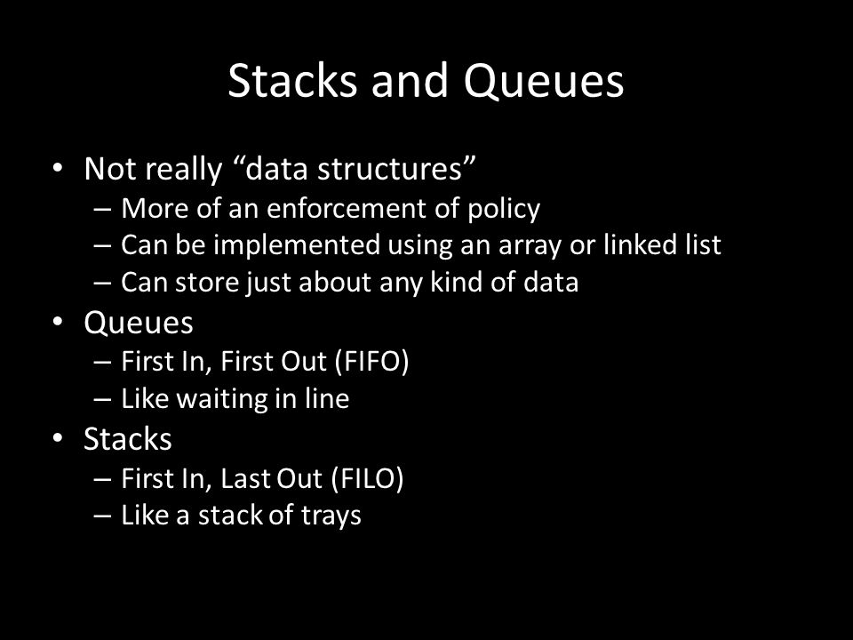 Not really data structures – More of an enforcement of policy – Can be implemented using an array or linked list – Can store just about any kind of data Queues – First In, First Out (FIFO) – Like waiting in line Stacks – First In, Last Out (FILO) – Like a stack of trays Stacks and Queues