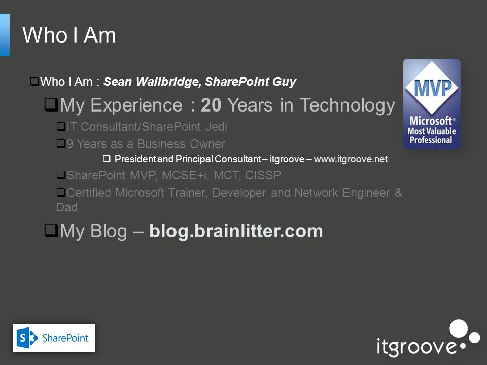 Who I Am Who I Am : Sean Wallbridge, SharePoint Guy My Experience : 20 Years in Technology IT Consultant/SharePoint Jedi 9 Years as a Business Owner President and Principal Consultant – itgroove – www.itgroove.net SharePoint MVP, MCSE+i, MCT, CISSP Certified Microsoft Trainer, Developer and Network Engineer & Dad My Blog – blog.brainlitter.com