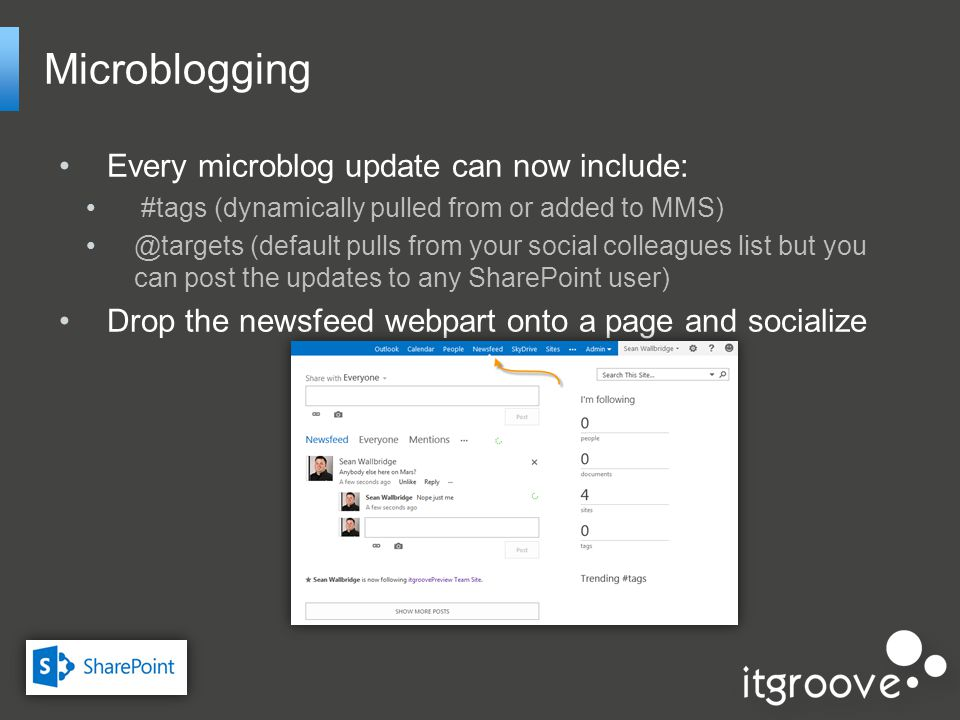 Microblogging Every microblog update can now include: #tags (dynamically pulled from or added to MMS) @targets (default pulls from your social colleagues list but you can post the updates to any SharePoint user) Drop the newsfeed webpart onto a page and socialize