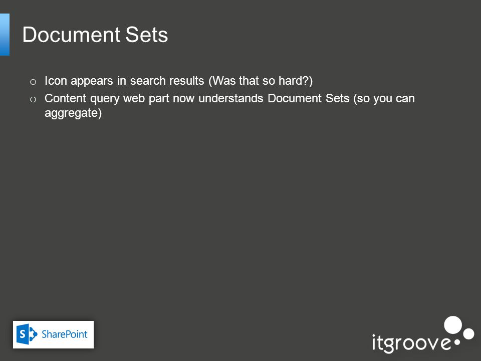 Document Sets o Icon appears in search results (Was that so hard ) o Content query web part now understands Document Sets (so you can aggregate)
