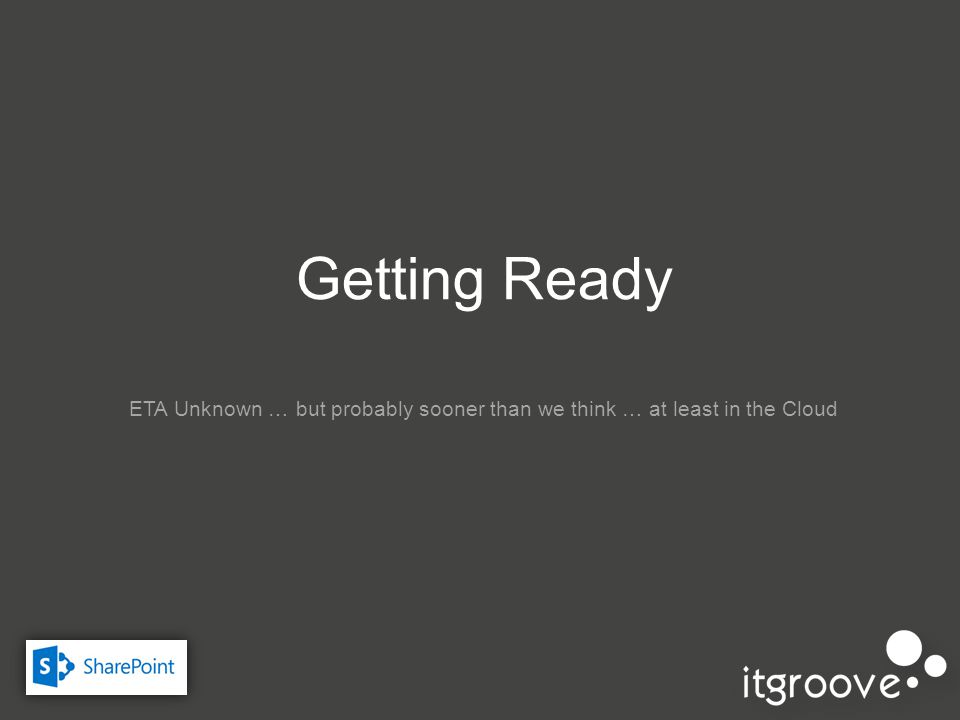 Getting Ready ETA Unknown … but probably sooner than we think … at least in the Cloud