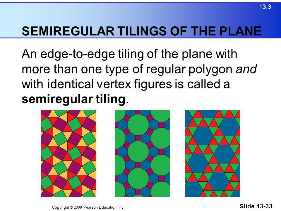 Copyright © 2008 Pearson Education, Inc. Slide 13-33 SEMIREGULAR TILINGS OF THE PLANE 13.3 An edge-to-edge tiling of the plane with more than one type